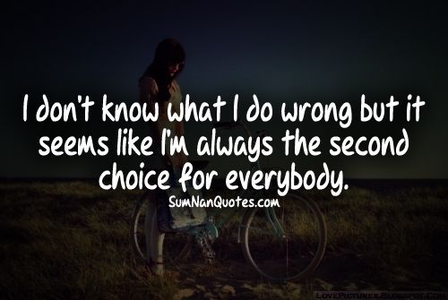 I'm always the second choice. Always. Just once, it would be nice to be first.
