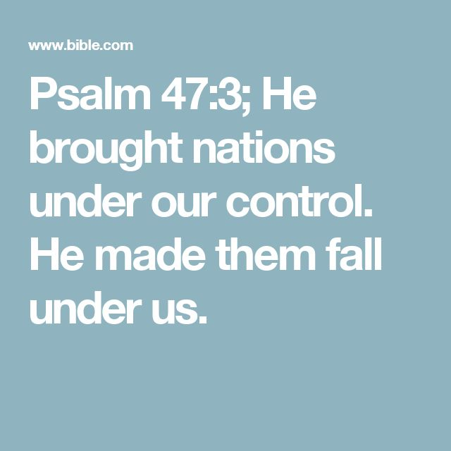 Psalm 47:3; He brought nations under our control. He made them fall under us.