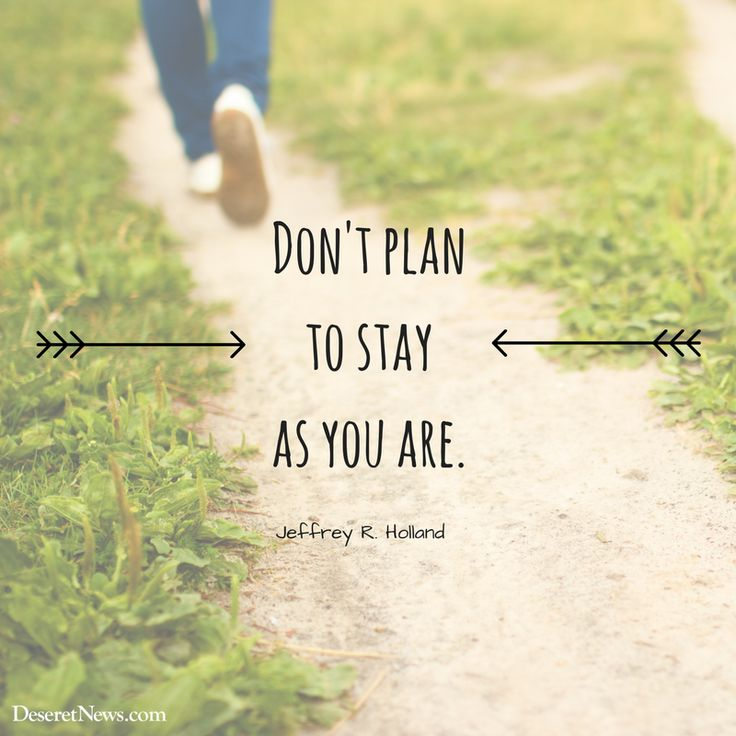 """""""Don't plan to stay as you are."""" Jeffrey R. Holland #LDSConf"""