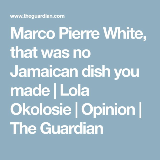 Marco Pierre White, that was no Jamaican dish you made | Lola Okolosie | Opinion | The Guardian