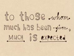 To whom much has been given, much is expected. Luke 12:48 -