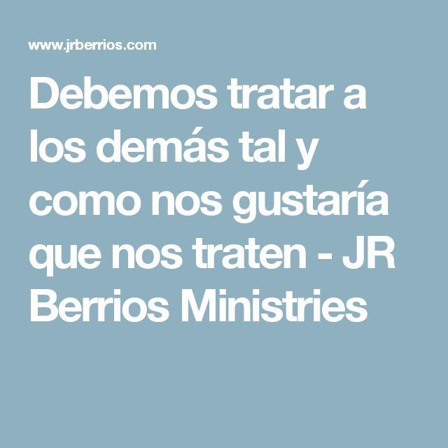 Debemos tratar a los demás tal y como nos gustaría que nos traten - JR Berrios Ministries