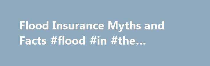 Flood Insurance Myths and Facts #flood #in #the #basement http://fiji.nef2.com/flood-insurance-myths-and-facts-flood-in-the-basement/  # Flood Insurance Myths and Facts DigitalVision / Getty Images Updated March 27, 2017 People who live on top of the hill don t need flood insurance. Not true, according to the Federal Emergency Management Agency (FEMA), and just one of the many myths surrounding the agency s National Flood Insurance Program (NFIP). When it comes to flood insurance, not having…