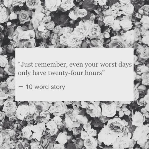 """just remember, even your worst days have twenty-four hours"""