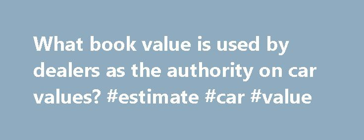 What book value is used by dealers as the authority on car values? #estimate #car #value http://cars.nef2.com/what-book-value-is-used-by-dealers-as-the-authority-on-car-values-estimate-car-value/  #book value of cars # What book value is used by dealers as the authority on car values? Robbie G.. Fullerton, Calif. Dealers have different sources of wholesale (or trade-in) values, and they're free to use any or all of them. The Kelley Blue Book is probably the best known. But there also is the…
