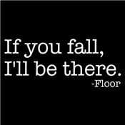 IF YOU FALL, I'LL BE THERE. -FLOOR T-SHIRT