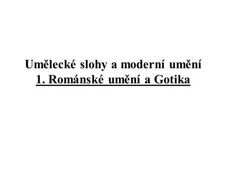 Umělecké slohy a moderní umění 1. Románské umění a Gotika.