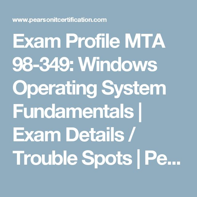 Exam Profile MTA 98-349: Windows Operating System Fundamentals | Exam Details / Trouble Spots | Pearson IT Certification