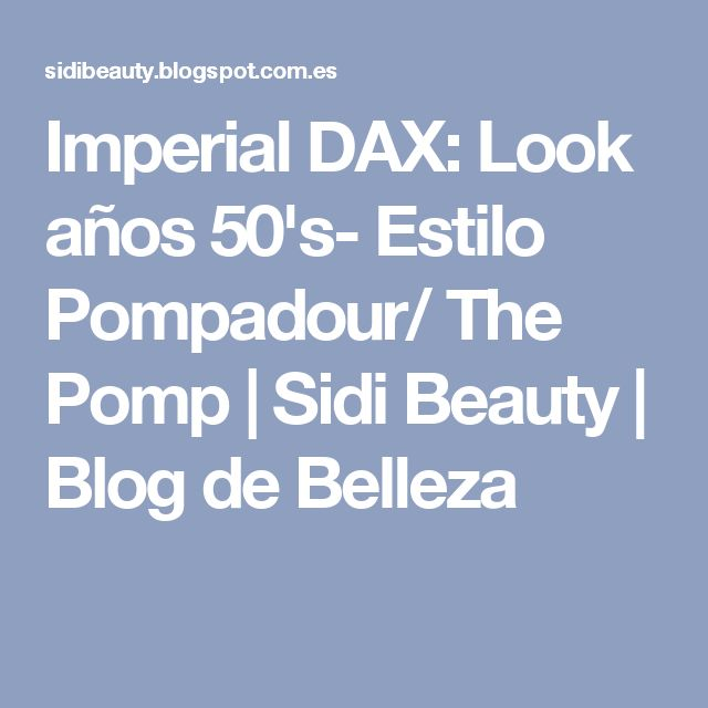 Imperial DAX: Look años 50's- Estilo Pompadour/ The Pomp | Sidi Beauty | Blog de Belleza