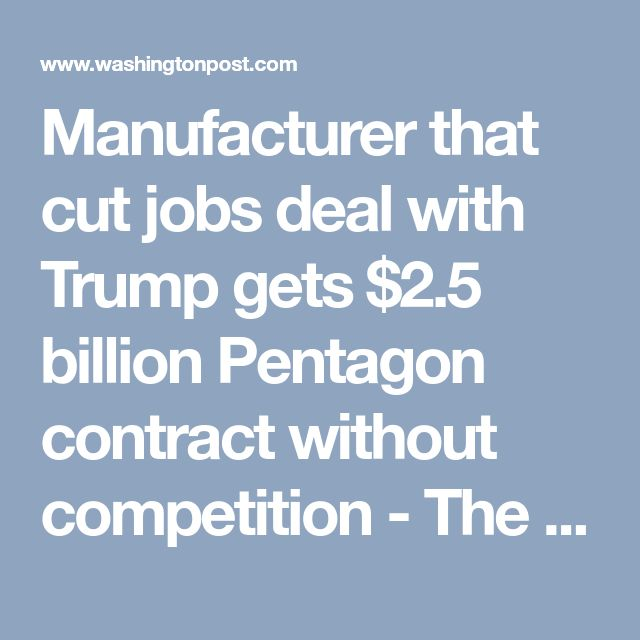 Manufacturer that cut jobs deal with Trump gets $2.5 billion Pentagon contract without competition - The Washington Post