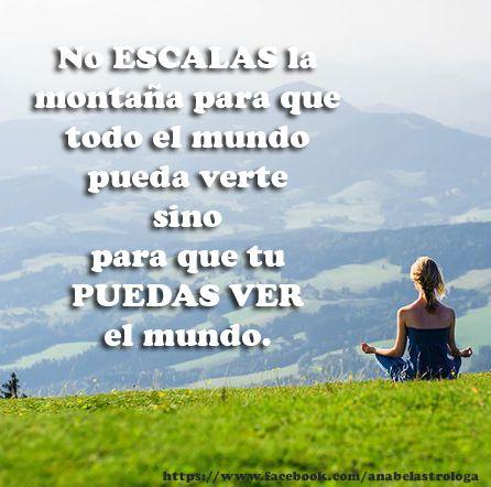 No ESCALAS la montaña para que todo el mundo pueda verte sino para que tu PUEDAS VER el mundo. #anabelastro