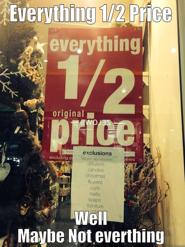 EVERYTHING 1/2 PRICE - weeeeell maybe not everything...