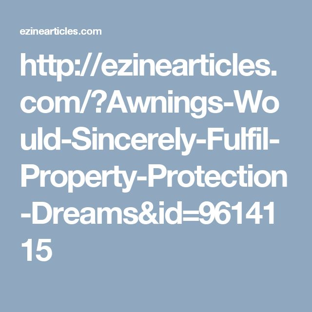 http://ezinearticles.com/?Awnings-Would-Sincerely-Fulfil-Property-Protection-Dreams&id=9614115