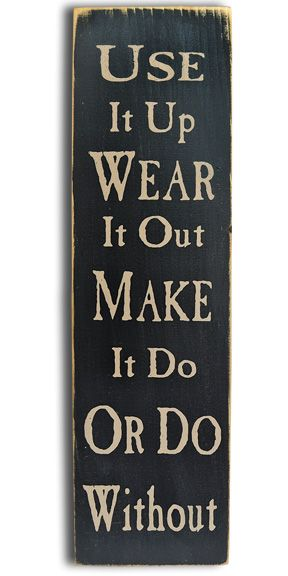 - great saying  - seems to be my philosophy these days    this was pinned from a retail site, so if you click through you will go to a storefront    Use, Wear, Make Sign - Kruenpeeper Creek Country Gifts
