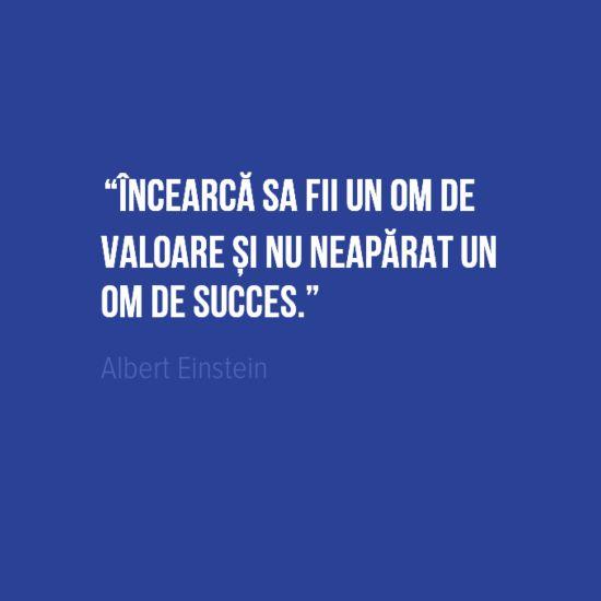 Incearca sa fii un om de valoare si nu neaparat un om de succes.