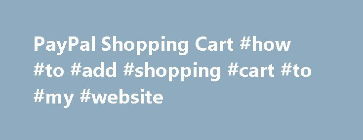PayPal Shopping Cart #how #to #add #shopping #cart #to #my #website http://montana.remmont.com/paypal-shopping-cart-how-to-add-shopping-cart-to-my-website/  # Technical Overview The PayPal Shopping Cart is easy to set-up and use: Log in to your Premier or Business PayPal account. Click on the Merchant Services tab. Click on the PayPal Shopping Cart link. Specify the name, price, and other details of the item you wish to sell. Add more optional information such as shipping, sales tax, and…