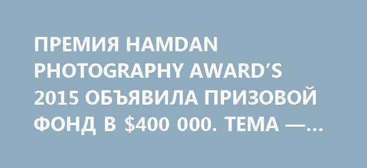 ПРЕМИЯ HAMDAN PHOTOGRAPHY AWARD'S 2015 ОБЪЯВИЛА ПРИЗОВОЙ ФОНД В $400 000. ТЕМА — СЧАСТЬЕ  http://design-union.ru/process/awards/photo/3211-happiness-2015  Hamdan International Photography Award 's объявляет открытие своего пятого сезона. И у вас появляется возможность поделиться своим творческим взглядом на мир, в котором вы живете и созидаете, своей страстью к фотографии и показать всему миру свои самые лучшие работы. Современный Дубай направляет всю свою энергию в мирное русло — в культуру…