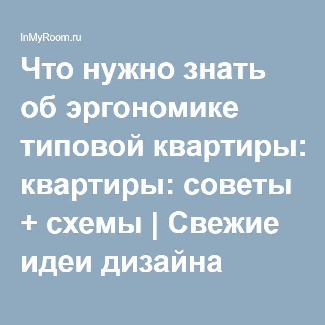 Что нужно знать об эргономике типовой квартиры: советы + схемы | Свежие идеи дизайна интерьеров, декора, архитектуры на InMyRoom.ru