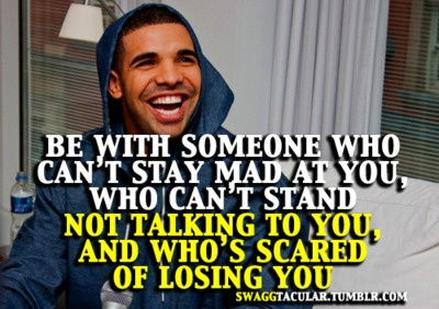 """""""Be with someone who can't stay mad at you, who can't stand not talking to you, and who's scared of losing you."""" Drizzy says it best. #Drake #Quotes"""