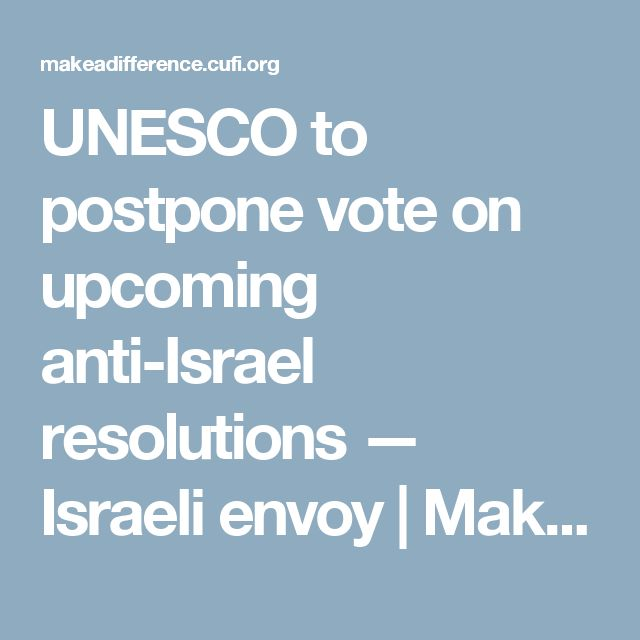 UNESCO to postpone vote on upcoming anti-Israel resolutions — Israeli envoy | Make a Difference for Israel Everyday. A miracle.
