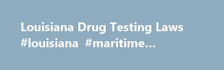 Louisiana Drug Testing Laws #louisiana #maritime #attorney http://seattle.remmont.com/louisiana-drug-testing-laws-louisiana-maritime-attorney/  # Louisiana Drug Testing Laws Has your Louisiana employer or prospective employer asked you to take a drug test? Federal law places few limits on employer drug testing: Although the federal government requires testing by employers in a few safety-sensitive industries (including transportation, aviation, and contractors with NASA and the Department of…