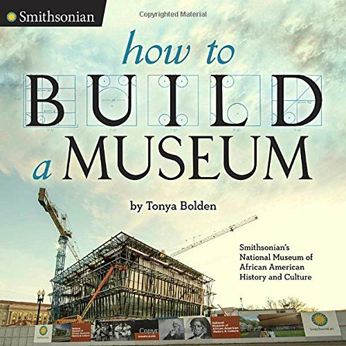 """How to Build a Museum: Smithsonian's National Museum of African American History and Culture, by Tonya Bolden 