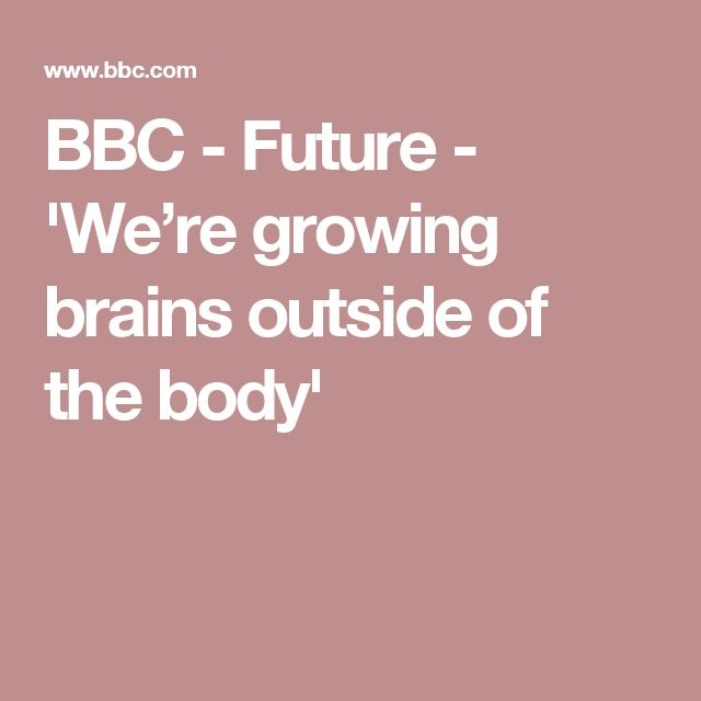 BBC - Future - 'We're growing brains outside of the body'