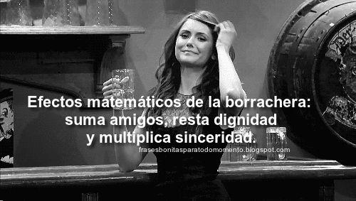 Frases Bonitas Para Todo Momento: Efectos matemáticos de la borrachera: suma amigos, resta dignidad y multiplica sinceridad.