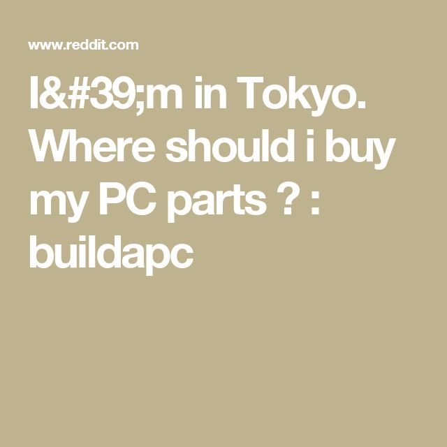 I'm in Tokyo. Where should i buy my PC parts ? : buildapc