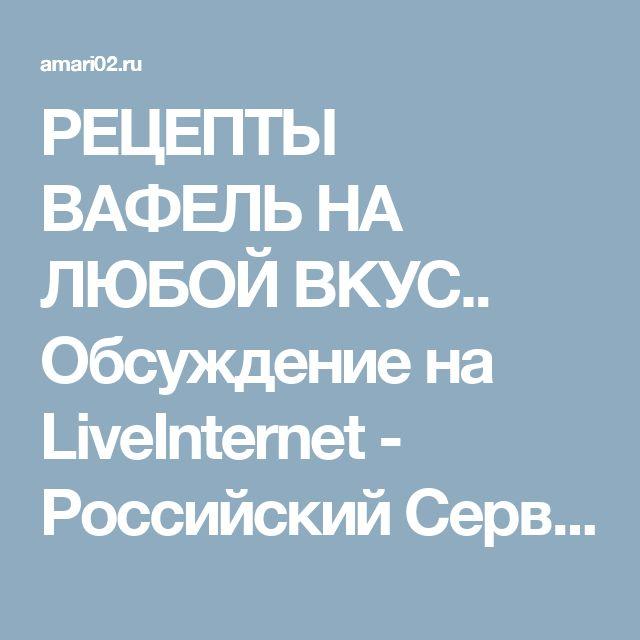 РЕЦЕПТЫ ВАФЕЛЬ НА ЛЮБОЙ ВКУС.. Обсуждение на LiveInternet - Российский Сервис Онлайн-Дневников