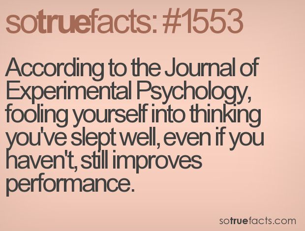 According to the Journal of Experimental Psychology, fooling yourself into thinking you've slept well, even if you haven't, still improves performance.