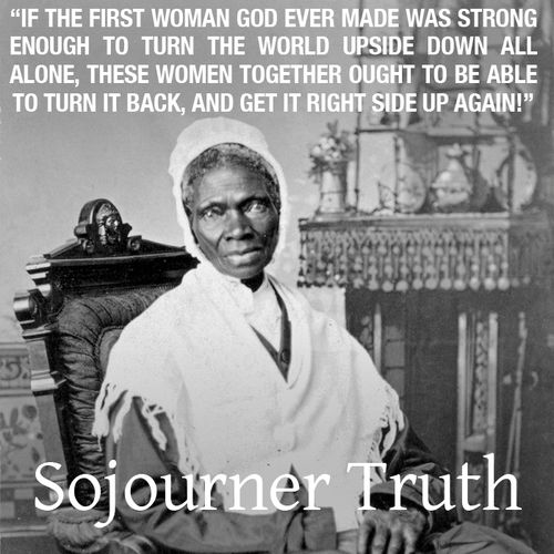 """""""If the first woman God ever made was strong enough to turn the world upside down all alone, these women together ought to be able to turn it back, and get it right side up again."""" - Sojourner Truth"""