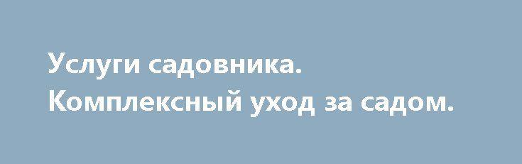 Услуги садовника. Комплексный уход за садом. http://brandar.net/ru/a/ad/uslugi-sadovnika-kompleksnyi-ukhod-za-sadom/  Услуги садовника. Комплексный уход за садом. Восстановление сада после зимы. Обрезка деревьев и кустарников. Стрижка и подкормка газона, аэрация газона. Вычесывание газона, борьба с сорняками. Полив газонов, клумб, деревьев и кустарников. Подготовка клумбы, посадка цветов, прополка, подкормка. Обработка от вредителей. Ландшафтный дизайн. Цена за разовый выезд зависит от…