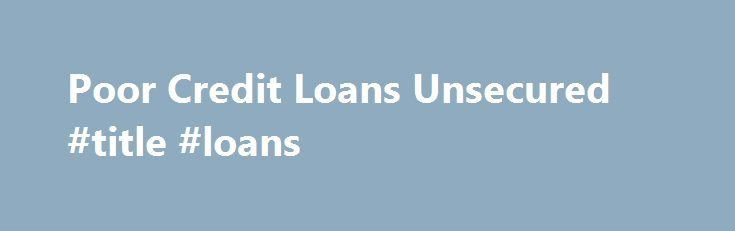 Poor Credit Loans Unsecured #title #loans http://loan-credit.nef2.com/poor-credit-loans-unsecured-title-loans/  #unsecured loans bad credit # And that means you compares a good amount of consumer credit car finance and decide which can Poor credit loans unsecured Poor credit loans unsecured advantages a most. For becoming a member of short length expert tutorials. Emergency Single Mom Loans All you should do is send a post out dated check of your the amount you want in the course of…