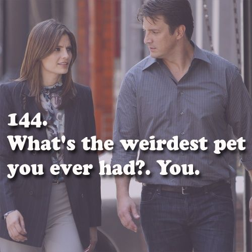 Castle: What's the weirdest pet you ever had? Beckett: You. Castle TV show quotes