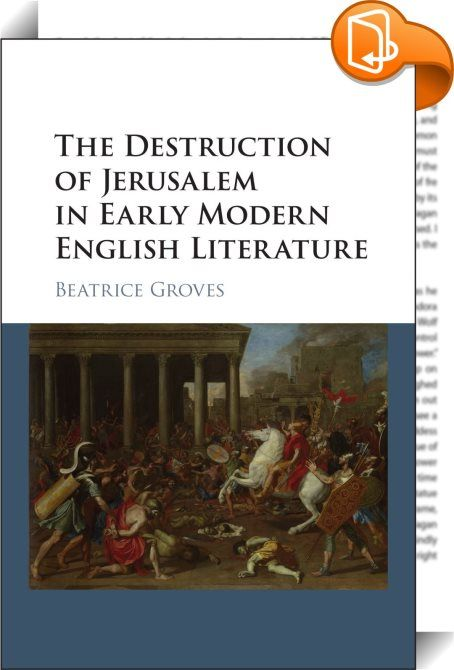 The Destruction of Jerusalem in Early Modern English Literature    ::  This book explores the fall of Jerusalem and restores to its rightful place one of the key explanatory tropes of early modern English culture. Showing the importance of Jerusalem's destruction in sermons, ballads, puppet shows and provincial drama of the period, Beatrice Groves brings a new perspective to works by canonical authors such as Marlowe, Nashe, Shakespeare, Dekker and Milton. The volume also offers a hist...
