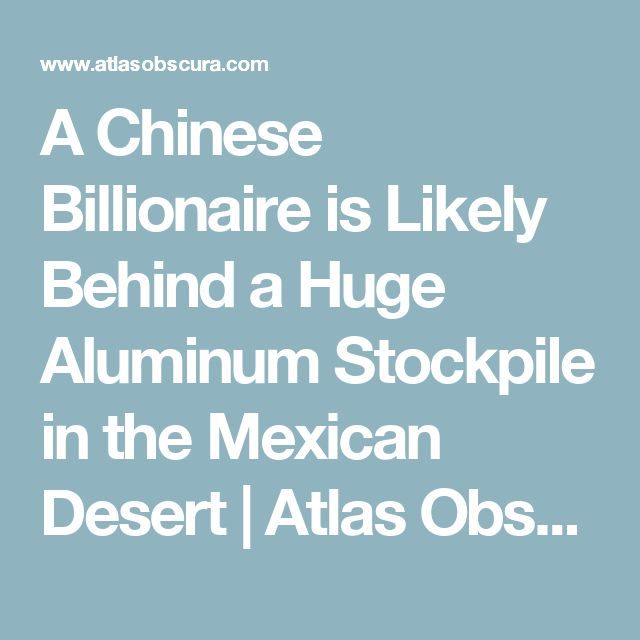 A Chinese Billionaire is Likely Behind a Huge Aluminum Stockpile in the Mexican Desert | Atlas Obscura