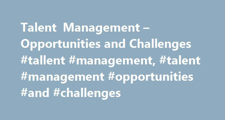 Talent Management – Opportunities and Challenges #tallent #management, #talent #management #opportunities #and #challenges http://new-jersey.nef2.com/talent-management-opportunities-and-challenges-tallent-management-talent-management-opportunities-and-challenges/  # MSG Management Study Guide Talent Management – Opportunities and Challenges There is no dearth of professionals but there is an acute shortage of talented professionals globally. Every year b-schools globally churn out management…