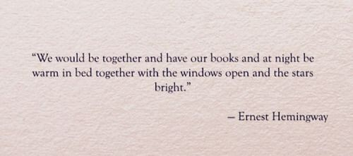 """We would be together and have your books and at night be warm in bed together with the windows open and the stars bright."" - Ernest Hemingway quote"