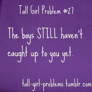 Tall Girl Problems. Hahaha jr high and part of high school!