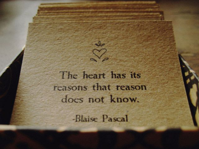 """The heart has its reasons that reason does not know."" -Blaise Pascal"