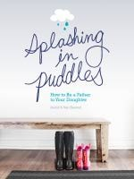 Splashing in Puddles - How to Be a Father to Your Daughter