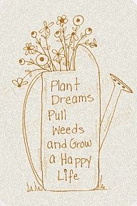 Plant dreams, pull weeds and grow a happy life.