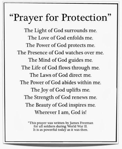 """ Prayer of Protection ""  The Light of God surrounds me .  The Love of God enfolds me .  The Power of God protects me .  The Presence of God watches over me .  The Mind of God guides me .  The Life of God flows through me .  The Laws of God directs me .  The Power of God abides within me .  The Joy of God uplifts me .  The Strength of God renews me .  The Beauty of God inspires me .  Wherever I am , God is ."