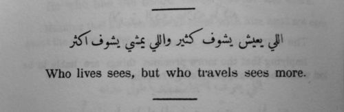 """Who lives sees much. Who travels sees more."" ~ Arab proverb"