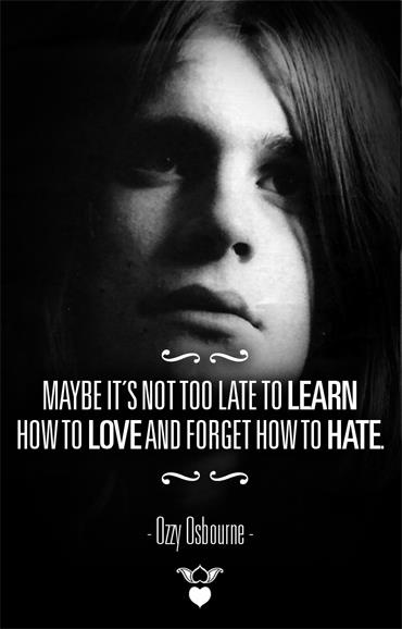Maybe it's not too late to LEARN how to LOVE and forget how to HATE.- Ozzy Osbourne
