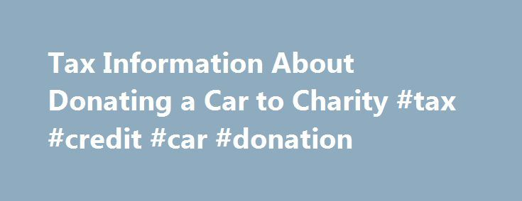 Tax Information About Donating a Car to Charity #tax #credit #car #donation http://pakistan.remmont.com/tax-information-about-donating-a-car-to-charity-tax-credit-car-donation/  # Tax Benefits of Car Donation If you donate a car to charity and itemize deductions on your income tax return, it may be possible to claim a deduction for your car donation. In 2005, the IRS changed the laws related to tax deductibility of car donations because of exaggerated deductions based on inflated book values…