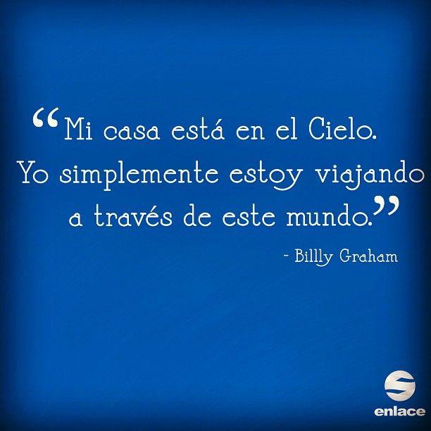 Mi casa está en el Cielo. Yo simplemente estoy viajando a través de este mundo. - Billy Graham