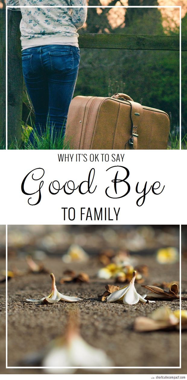 Saying good bye to your family is hard, but sometimes it's healthier to say good bye than to deal with a toxic relationship.