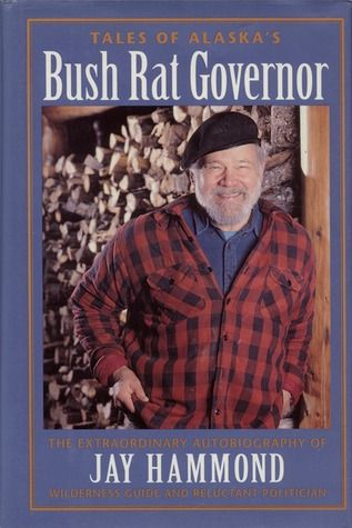 Tales of Alaska's Bush Rat Governor: The Extraordinary Autobiography of Jay Hammond, Wilderness Guide and Reluctant Politician